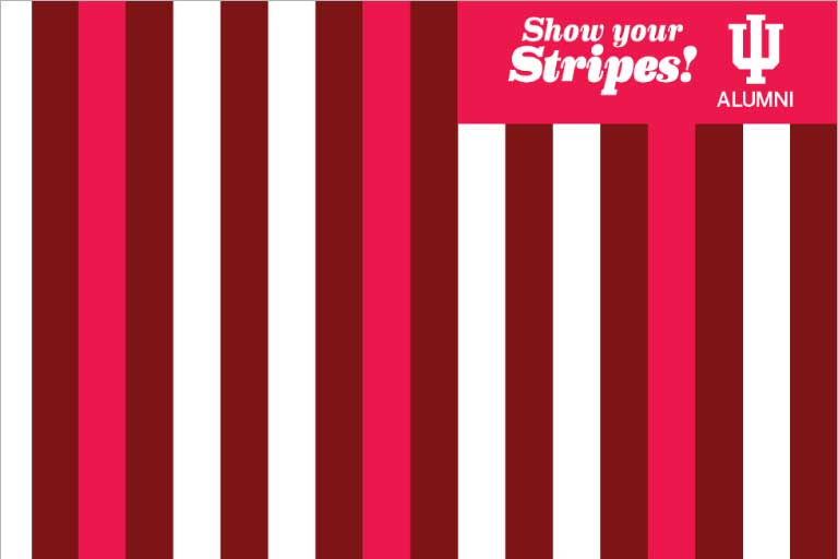 Red, pink, and white stripes with the words Show Your Stripes, IU Alumni in the top right corner